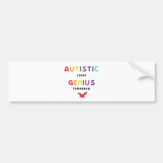 Autistic today, genius tomorrow bumper sticker