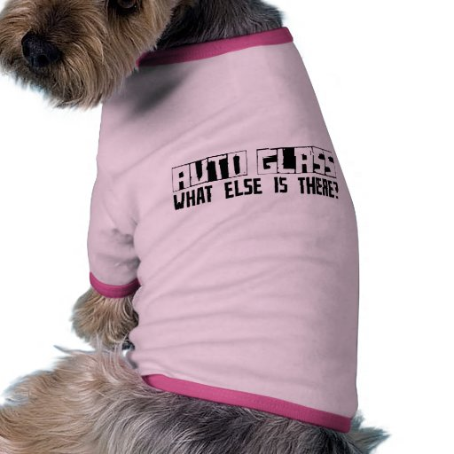 Auto Glass What Else Is There? Doggie Shirt