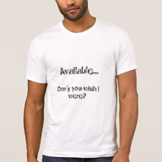 "Available...""Don't you wish I were?"" T-Shirt"
