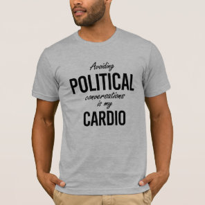 Avoiding political conversations is my cardio - -  T-Shirt