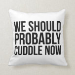 Awesome 'We Should Probably Cuddle Now' Pillow