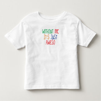 Awesome without me is just Aweso Toddler T-shirt