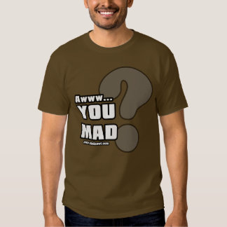 Awww You Mad? T Shirt