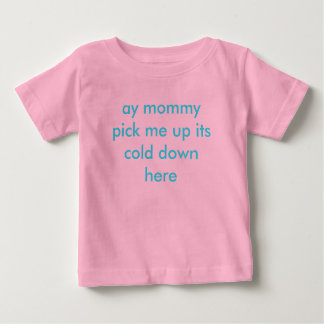 ay mommy pick me up its cold down here baby T-Shirt