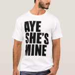 Aye She's Mine funny t shirt