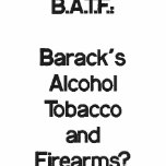 B.A.T.F.: ¿Barack'sAlcoholTobaccoandFirearms?