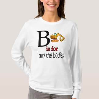 B is for Bury the Bodies. T-Shirt