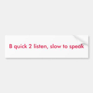 B quick 2 listen, slow to speak bumper sticker