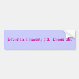 Babies are a heavenly gift.  Choose life. Bumper Sticker