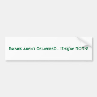 Babies aren't delivered... they're BORN! Car Bumper Sticker