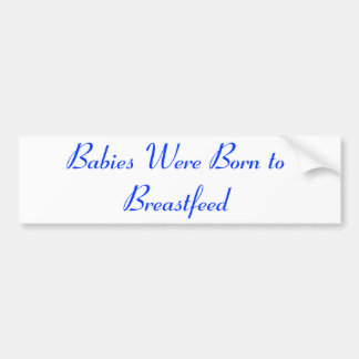 Babies Were Born to Breastfeed Car Bumper Sticker