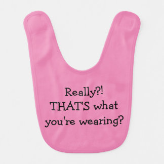 Baby Humor -Really? That's What You're Wearing? Bib