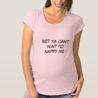 BABY MATERNITY BET YA CAN'T WAIT TO NAPPY ME Tees