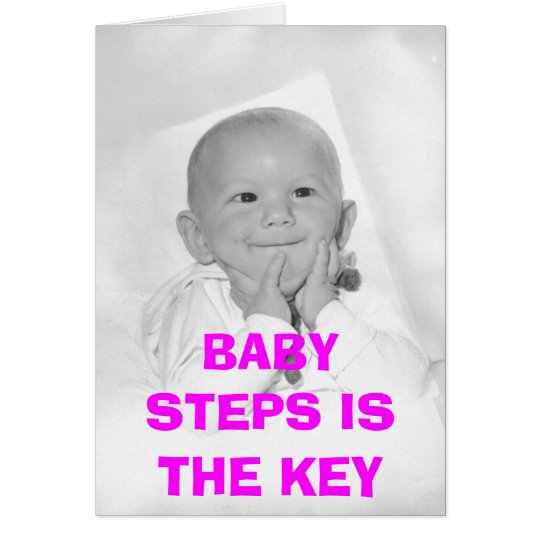 BABY STEPS IS THE KEY CARD