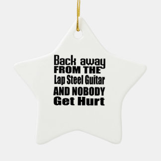 Back away from the Lap Steel Guitar and nobody get Ceramic Ornament