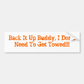 Back It Up Buddy, I Don't Need To Get Towed!!! Bumper Sticker