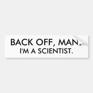 Back off, man.  I'm a scientist. Bumper Sticker