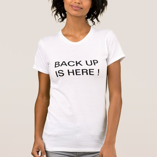 BACK UP IS HERE backup t-shirts shirt tees t's bac