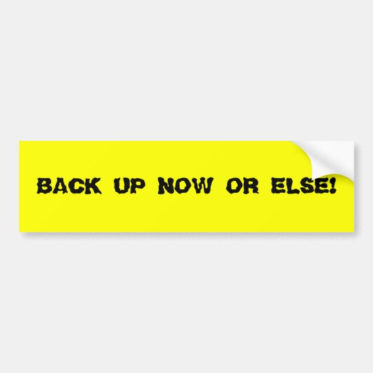 BACK UP NOW OR ELSE! Bumper Sticker