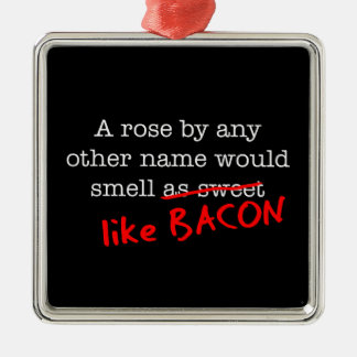 Bacon A Rose by any other Name Metal Ornament