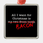 Bacon All I Want for Christmas Metal Ornament