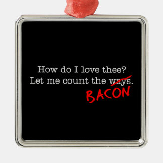 Bacon How Do I Love Thee Metal Ornament