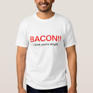 Bacon!!  I Think You're Alright T-shirt