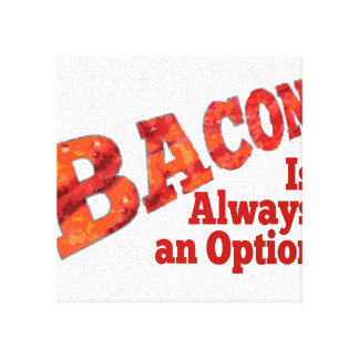 Bacon is Always an Option! Stretched Canvas Print
