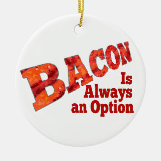 Bacon is Always an Option! Ceramic Ornament