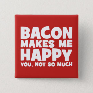Bacon Makes Me Happy. You, Not So Much. - Funny Button