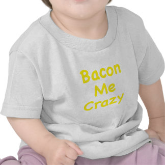 Bacon Me Crazy T Shirts