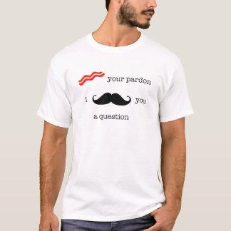 Bacon Your Pardon, I Mustache You A Question. T-Shirt