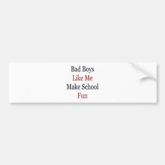Bad Boys Like Me Make School Fun Bumper Stickers