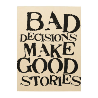 Bad Decisions Make Good Stories- funny proverb Wood Wall Decor
