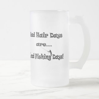 Bad Hair Days are Good Fishing Days! Frosted Glass Beer Mug