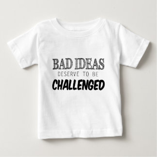 Bad Ideas Deserve to be Challenged Baby T-Shirt