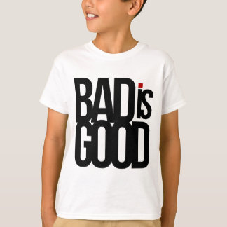 Bad Is Good T-Shirt