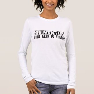 Badminton What Else Is There? Long Sleeve T-Shirt