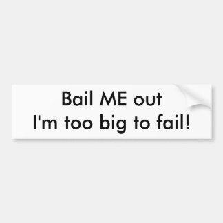 Bail ME out I'm too big to fail! Bumper Sticker