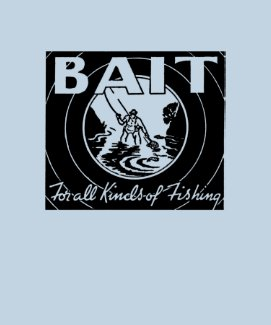 """""""BAIT for all kinds of fishing"""" Tshirts"""