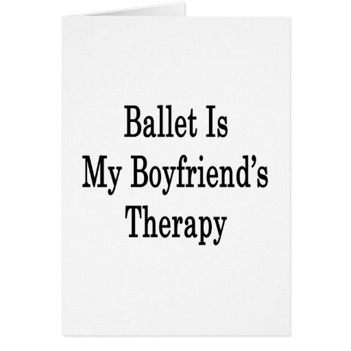 Ballet Is My Boyfriend's Therapy Greeting Cards