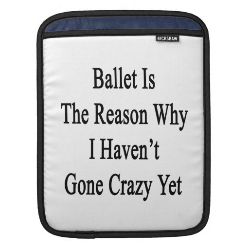 Ballet Is The Reason Why I Haven't Gone Crazy Yet. Sleeve For iPads