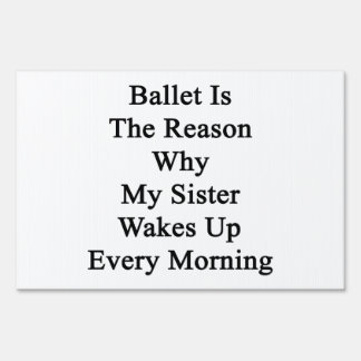 Ballet Is The Reason Why My Sister Wakes Up Every Yard Signs