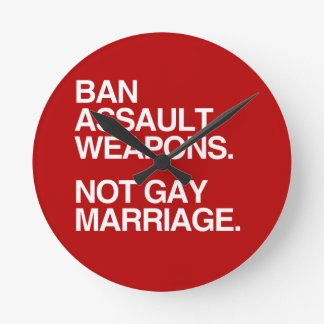 BAN ASSAULT WEAPONS NOT GAY MARRIAGE -.png Round Wall Clock