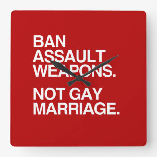 BAN ASSAULT WEAPONS NOT GAY MARRIAGE -.png Square Wall Clock