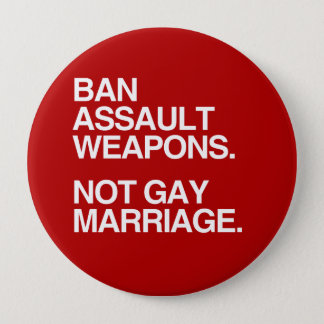 BAN ASSAULT WEAPONS NOT GAY MARRIAGE -.png Pinback Button