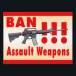 "Ban Assault Weapons Yard Sign<br><div class=""desc"">Artwork of type of assault rifle used at Sandy Hook elementary school in 2012 with large type &quot;BAN Assault Weapons&quot;.  Can be used inside or out on walls or in windows. Does not come with stand or mounting accessories. Discounts for multiple orders. Design by D. Bennett from Balance America.</div>"