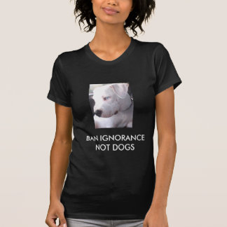 Ban Ignorance not dogs STOP BSL Shirts