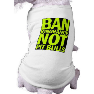 BAN IGNORANCE NOT PIT BULLS DOGS CAUSES SHOUTOUTS SHIRT