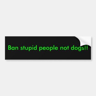 Ban stupid people not dogs!! bumper sticker